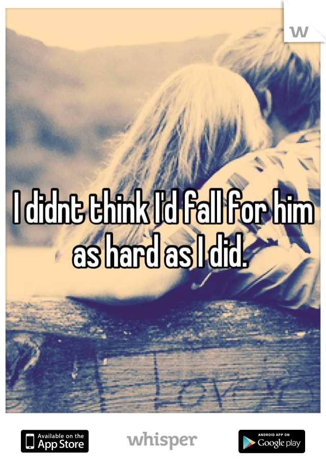 I didnt think I'd fall for him as hard as I did.