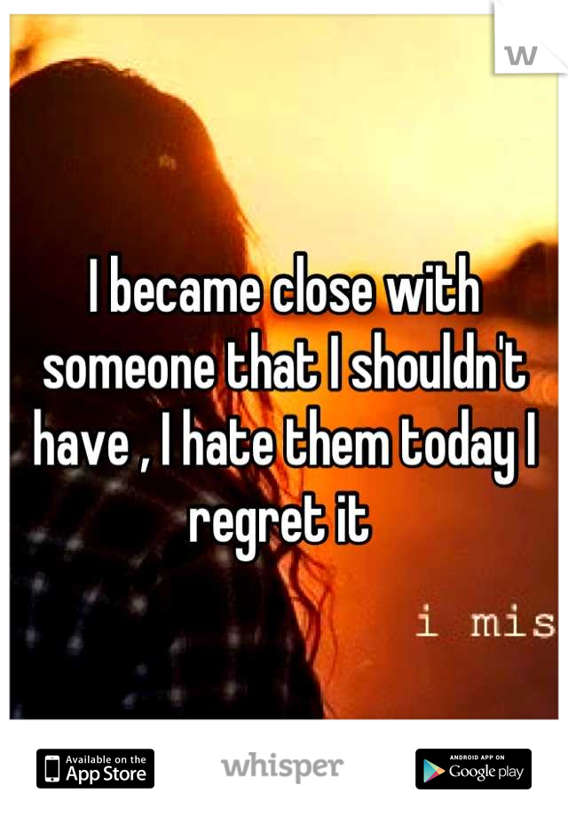 I became close with someone that I shouldn't have , I hate them today I regret it