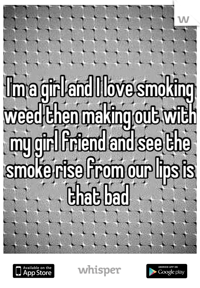 I'm a girl and I love smoking weed then making out with my girl friend and see the smoke rise from our lips is that bad