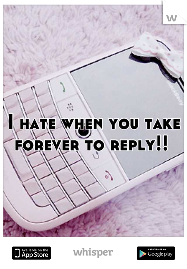 I hate when you take forever to reply!!