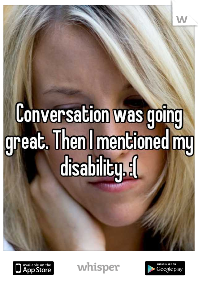 Conversation was going great. Then I mentioned my disability. :(