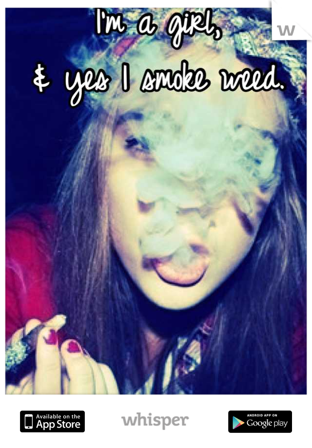 I'm a girl,  & yes I smoke weed.       Go ahead & judge me.