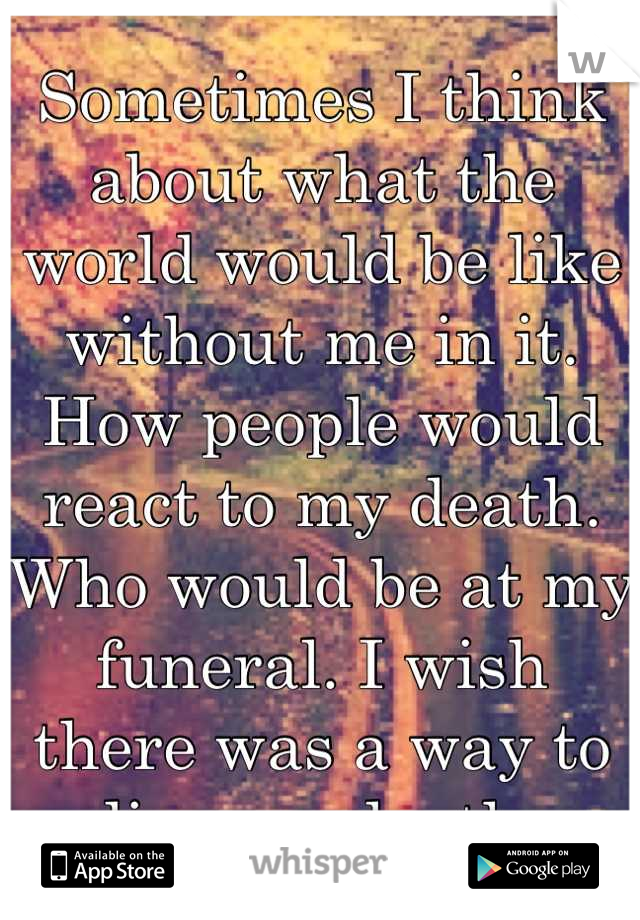 Sometimes I think about what the world would be like without me in it. How people would react to my death. Who would be at my funeral. I wish there was a way to live my death