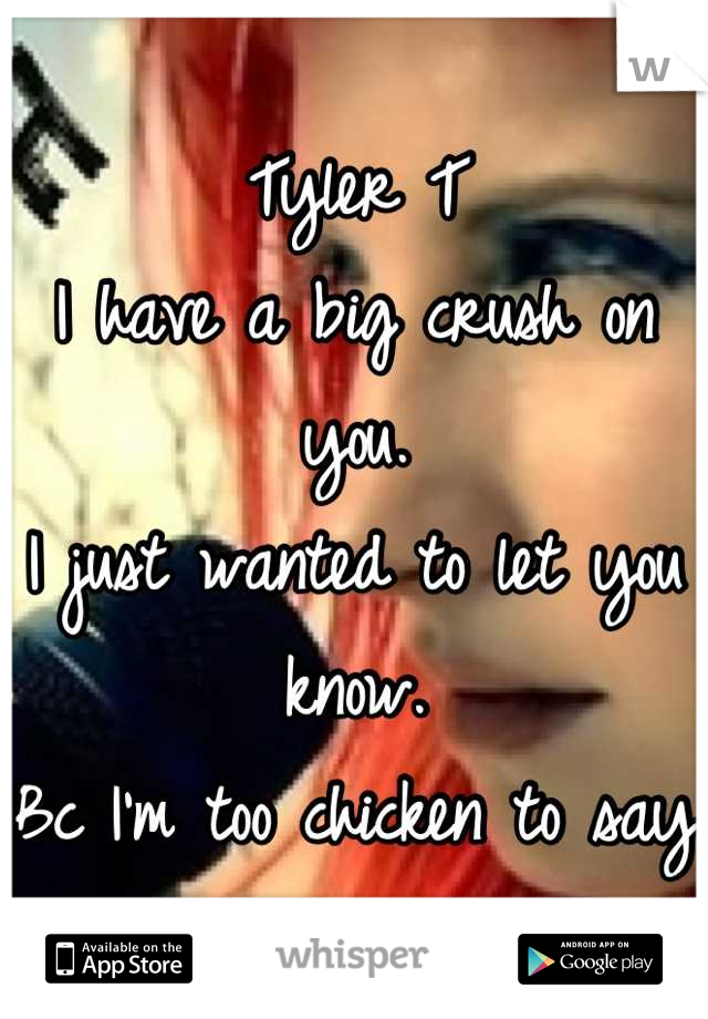 Tyler T  I have a big crush on you.  I just wanted to let you know. Bc I'm too chicken to say it to your face