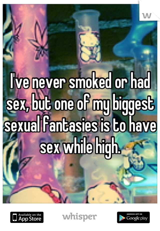 I've never smoked or had sex, but one of my biggest sexual fantasies is to have sex while high.
