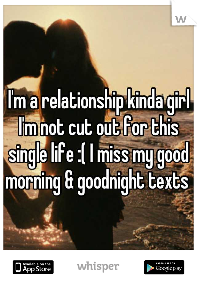 I'm a relationship kinda girl I'm not cut out for this single life :( I miss my good morning & goodnight texts