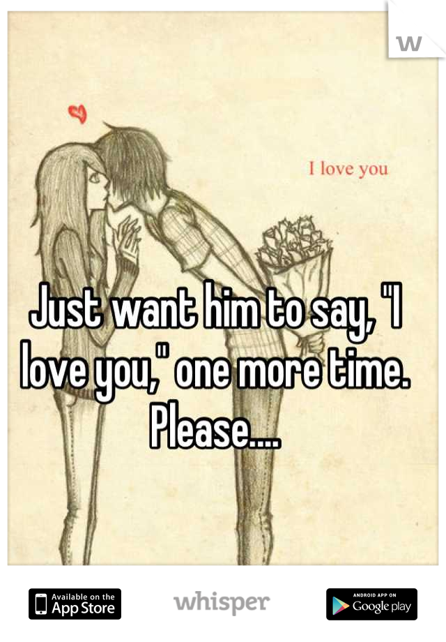"Just want him to say, ""I love you,"" one more time. Please...."