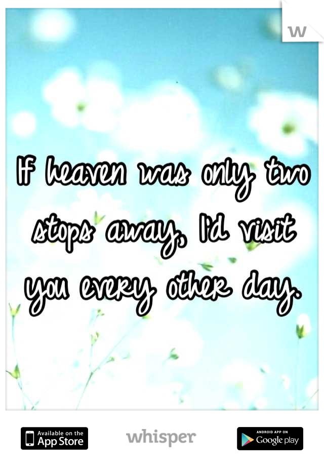 If heaven was only two stops away, I'd visit you every other day.