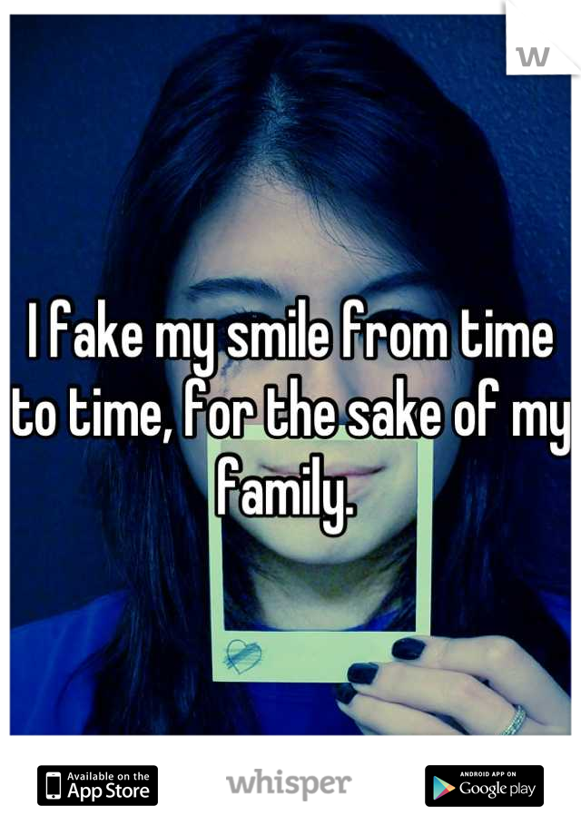 I fake my smile from time to time, for the sake of my family.