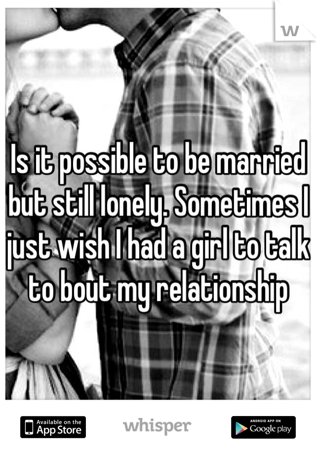 Is it possible to be married but still lonely. Sometimes I just wish I had a girl to talk to bout my relationship