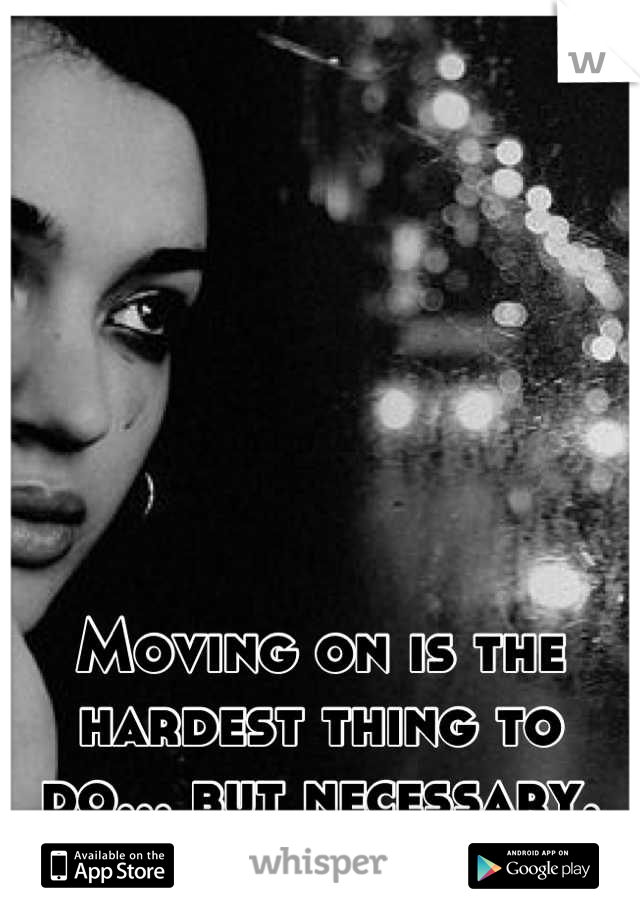 Moving on is the hardest thing to do... but necessary.