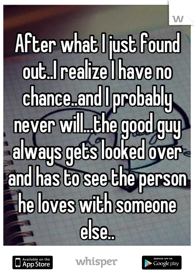 After what I just found out..I realize I have no chance..and I probably never will...the good guy always gets looked over and has to see the person he loves with someone else..