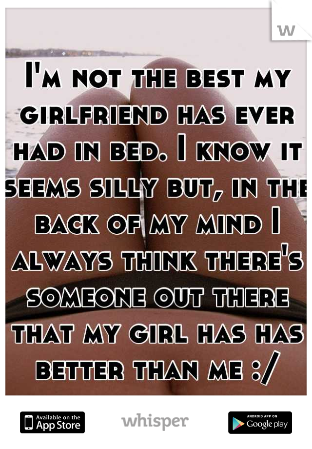 I'm not the best my girlfriend has ever had in bed. I know it seems silly but, in the back of my mind I always think there's someone out there that my girl has has better than me :/