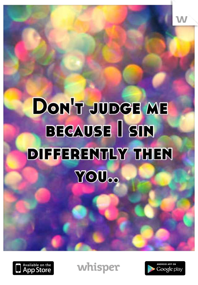 Don't judge me because I sin differently then you..