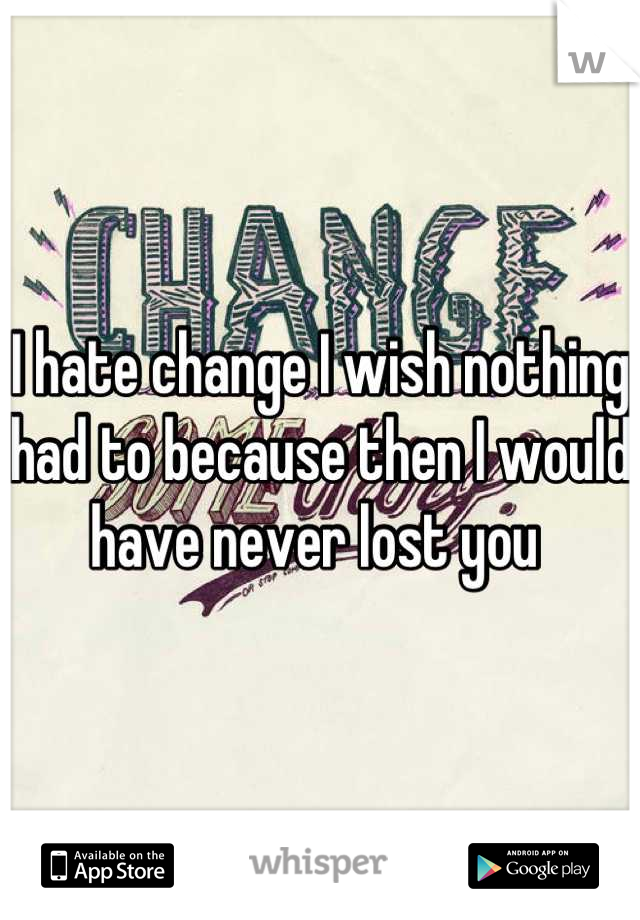 I hate change I wish nothing had to because then I would have never lost you