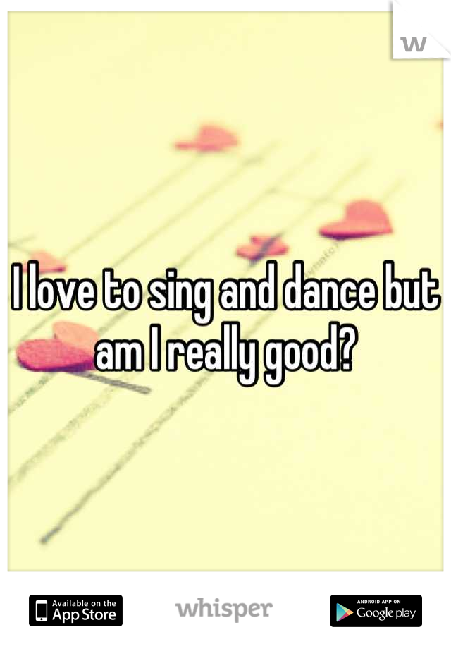 I love to sing and dance but am I really good?