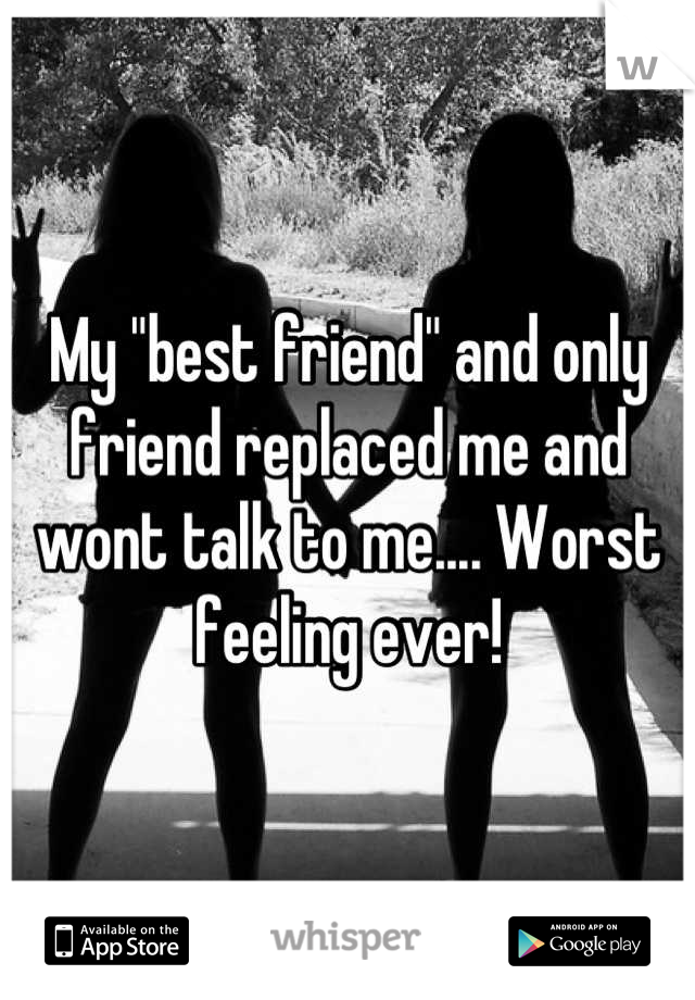 """My """"best friend"""" and only friend replaced me and wont talk to me.... Worst feeling ever!"""