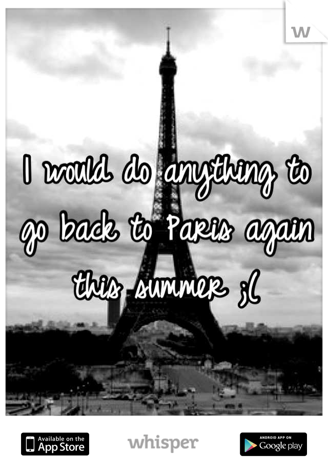 I would do anything to go back to Paris again this summer ;(