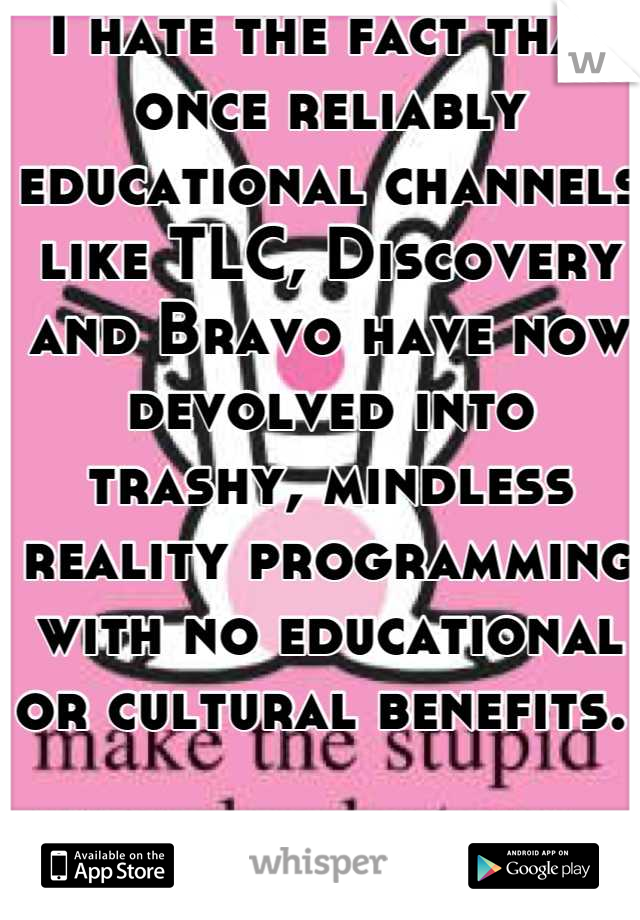 I hate the fact that once reliably educational channels like TLC, Discovery and Bravo have now devolved into trashy, mindless reality programming with no educational or cultural benefits.