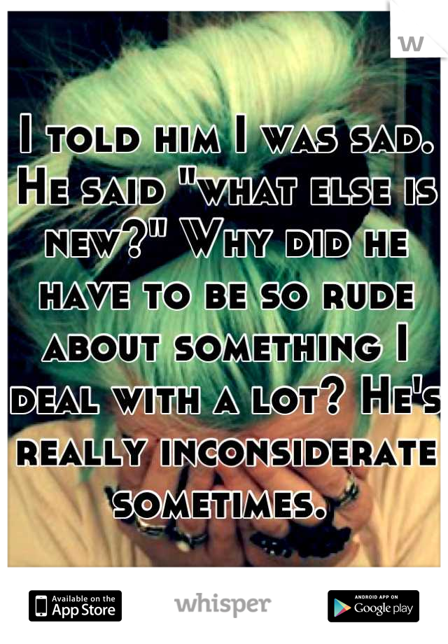 """I told him I was sad. He said """"what else is new?"""" Why did he have to be so rude about something I deal with a lot? He's really inconsiderate sometimes."""