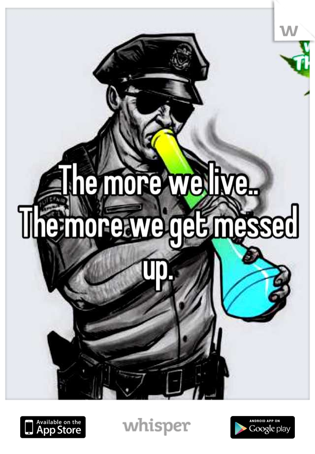 The more we live.. The more we get messed up.