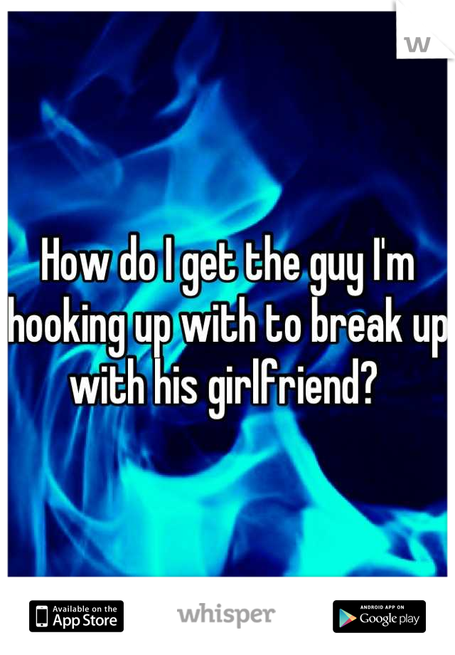 How do I get the guy I'm hooking up with to break up with his girlfriend?