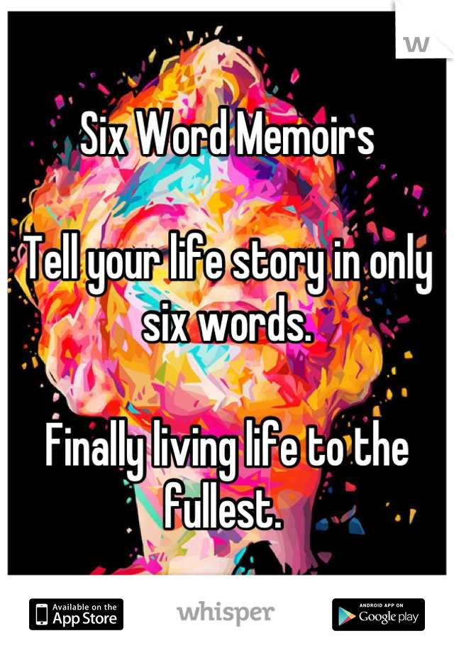 Six Word Memoirs  Tell your life story in only six words.   Finally living life to the fullest.