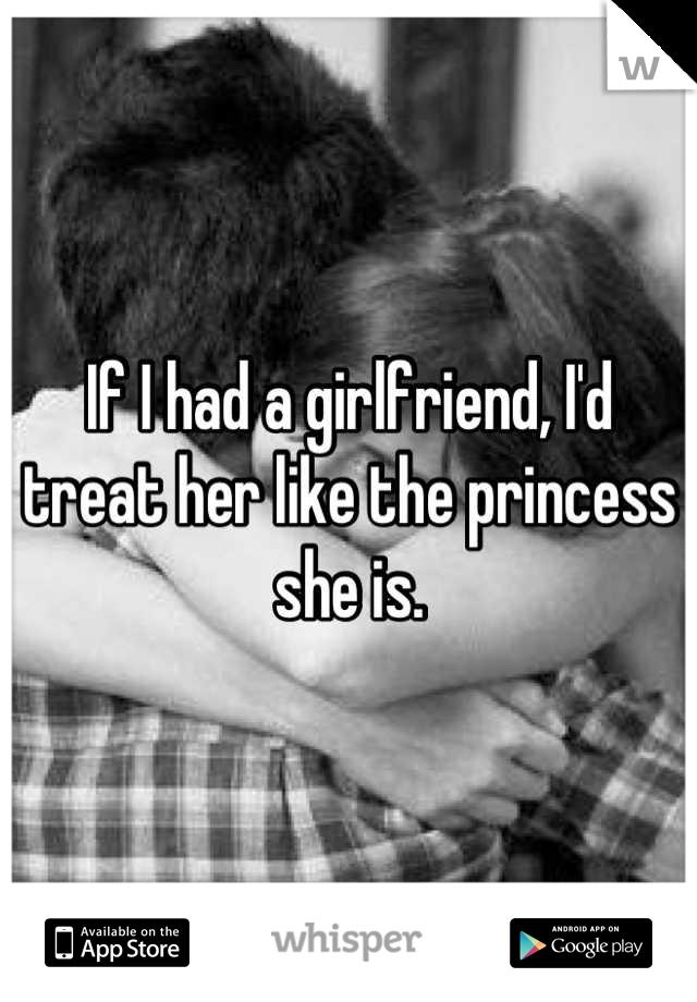 If I had a girlfriend, I'd treat her like the princess she is.