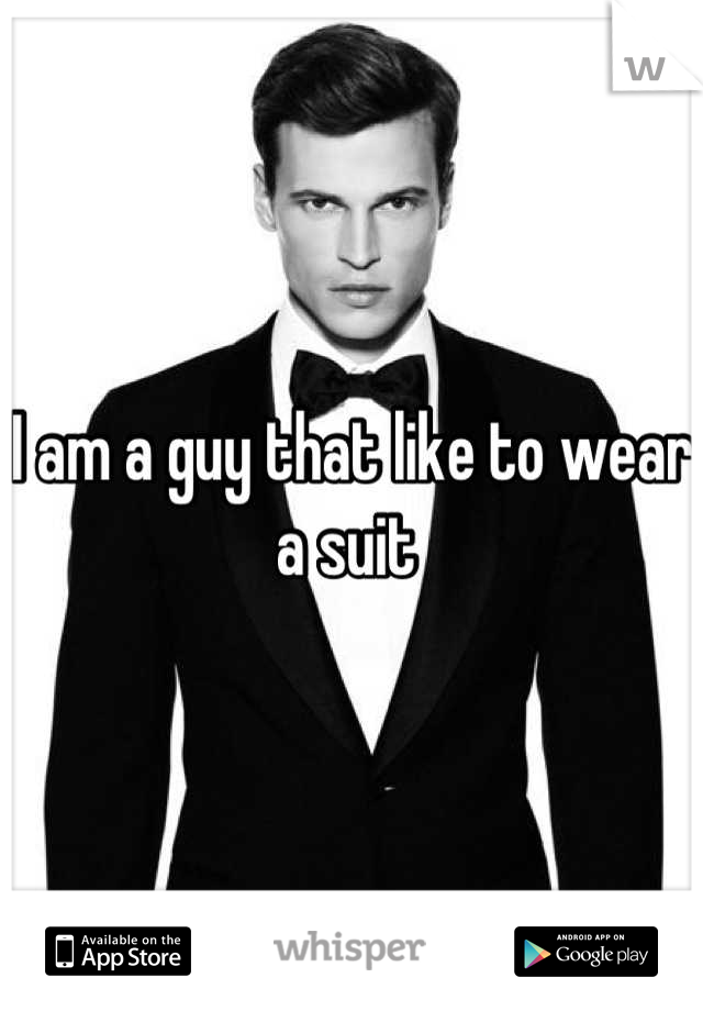 I am a guy that like to wear a suit