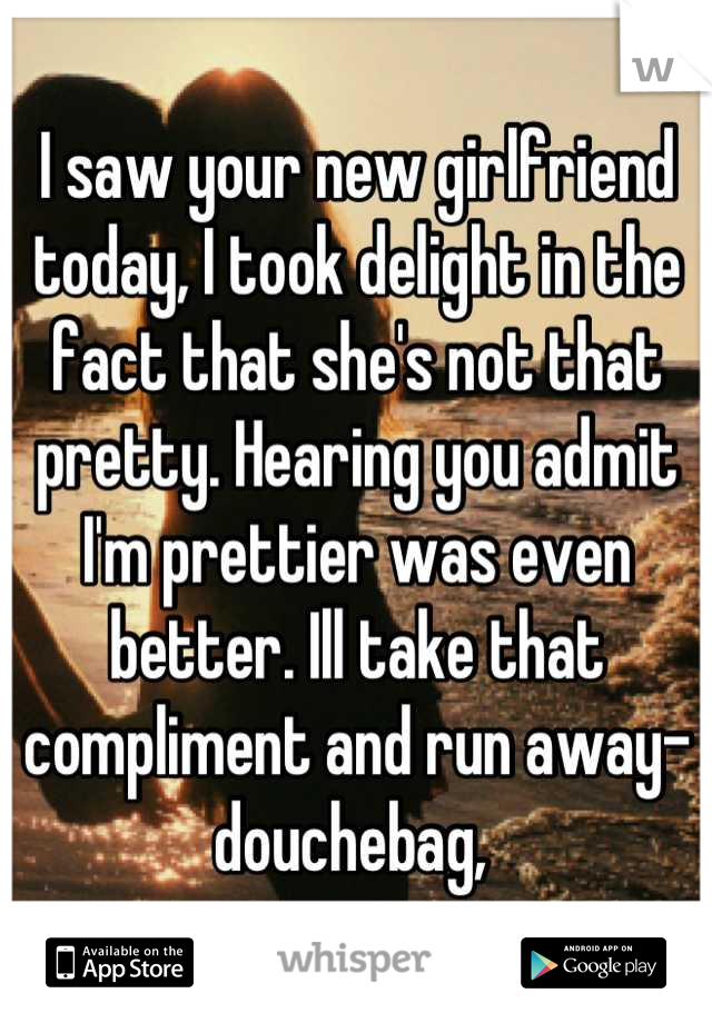 I saw your new girlfriend today, I took delight in the fact that she's not that pretty. Hearing you admit I'm prettier was even better. Ill take that compliment and run away-douchebag,