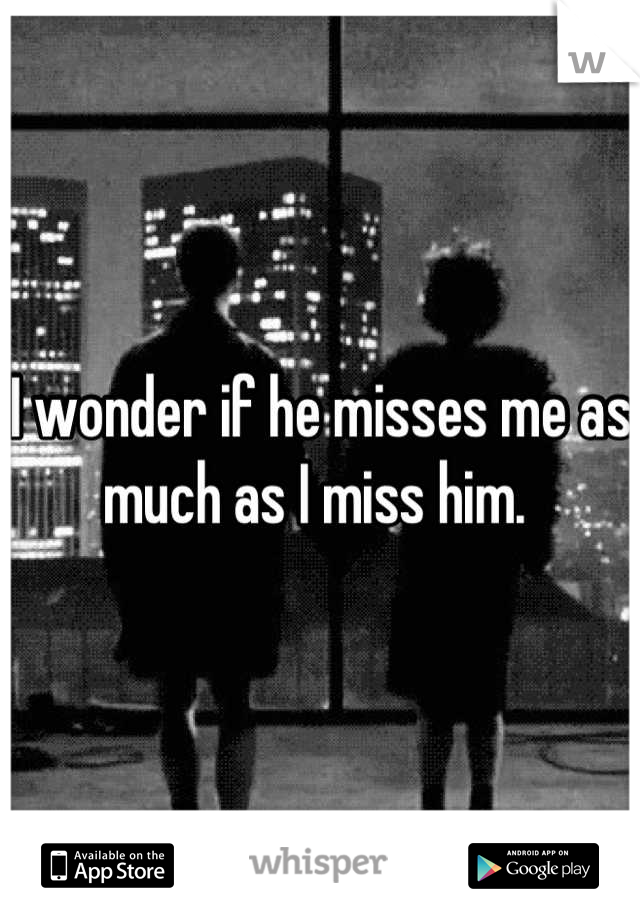 I wonder if he misses me as much as I miss him.
