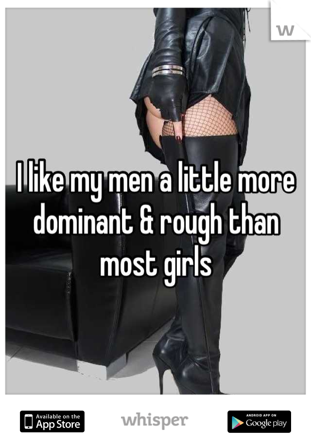 I like my men a little more dominant & rough than most girls