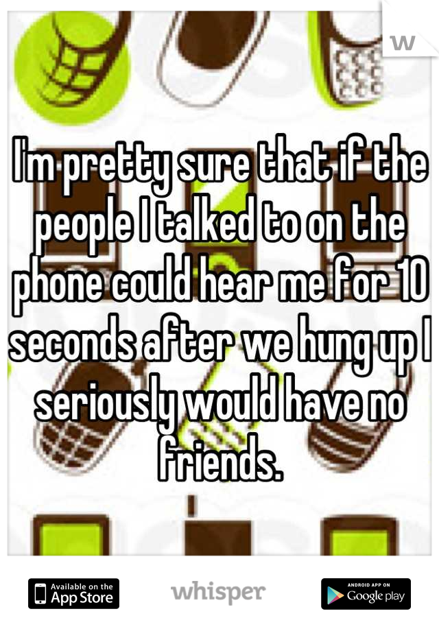 I'm pretty sure that if the people I talked to on the phone could hear me for 10 seconds after we hung up I seriously would have no friends.