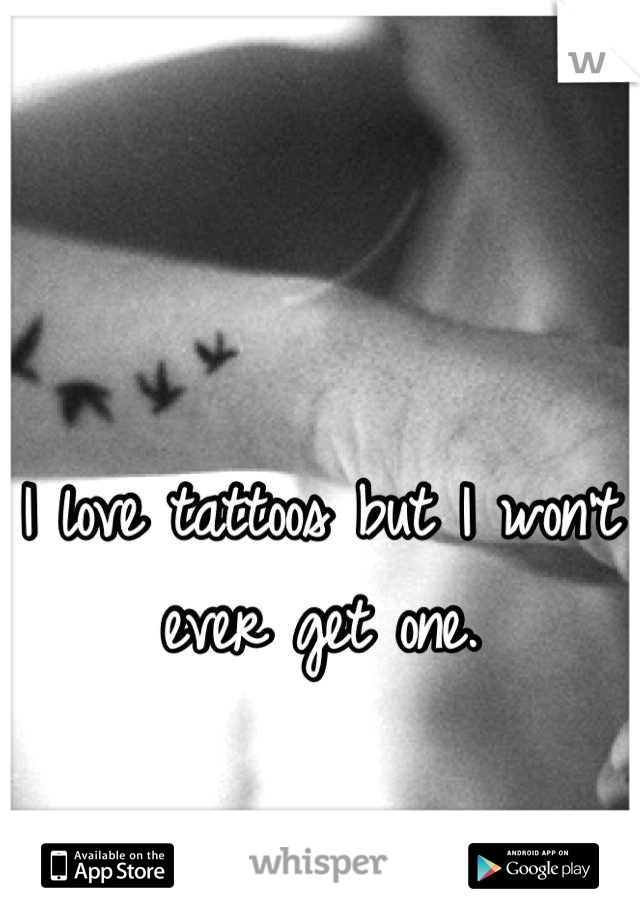 I love tattoos but I won't ever get one.