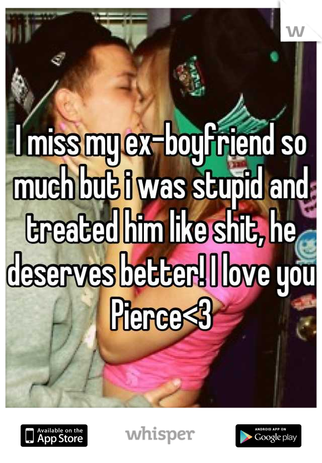 I miss my ex-boyfriend so much but i was stupid and treated him like shit, he deserves better! I love you Pierce<3