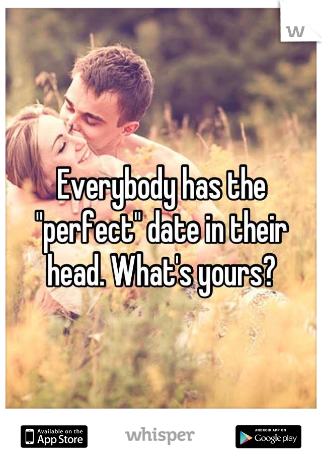 "Everybody has the ""perfect"" date in their head. What's yours?"