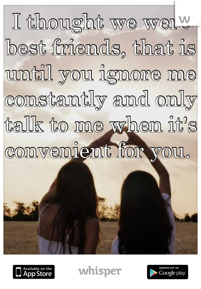I thought we were best friends, that is until you ignore me constantly and only talk to me when it's convenient for you.