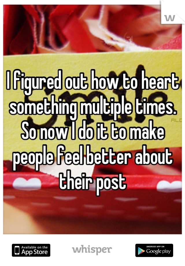 I figured out how to heart something multiple times. So now I do it to make people feel better about their post