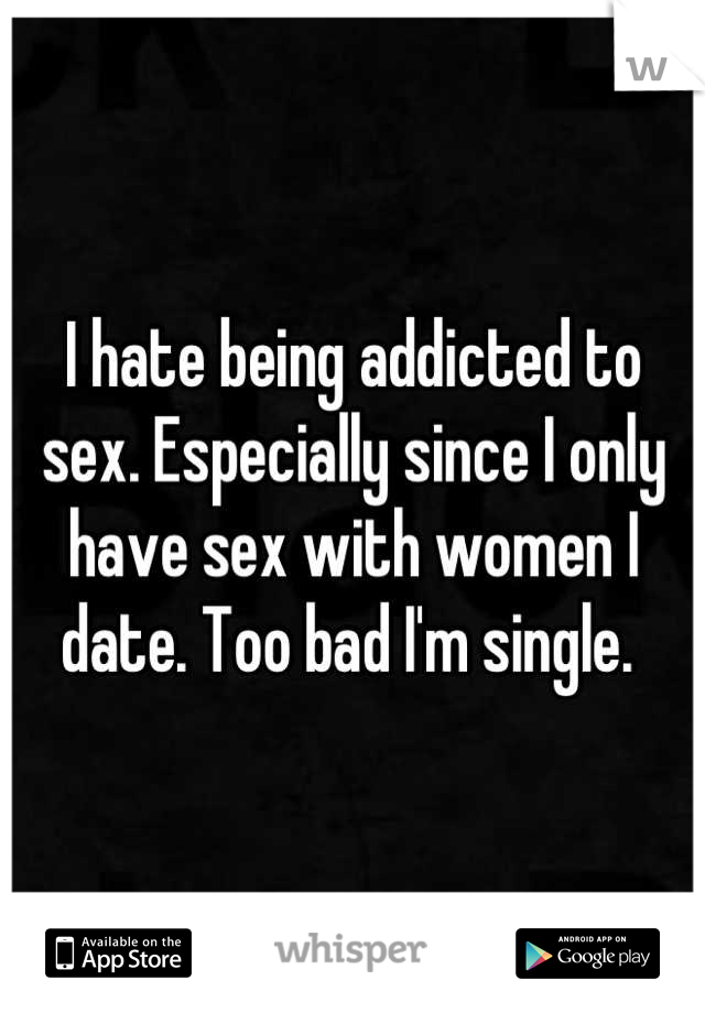 I hate being addicted to sex. Especially since I only have sex with women I date. Too bad I'm single.