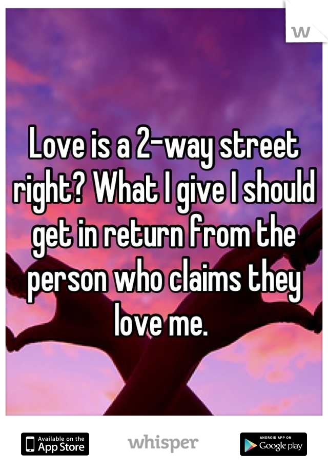 Love is a 2-way street right? What I give I should get in return from the person who claims they love me.