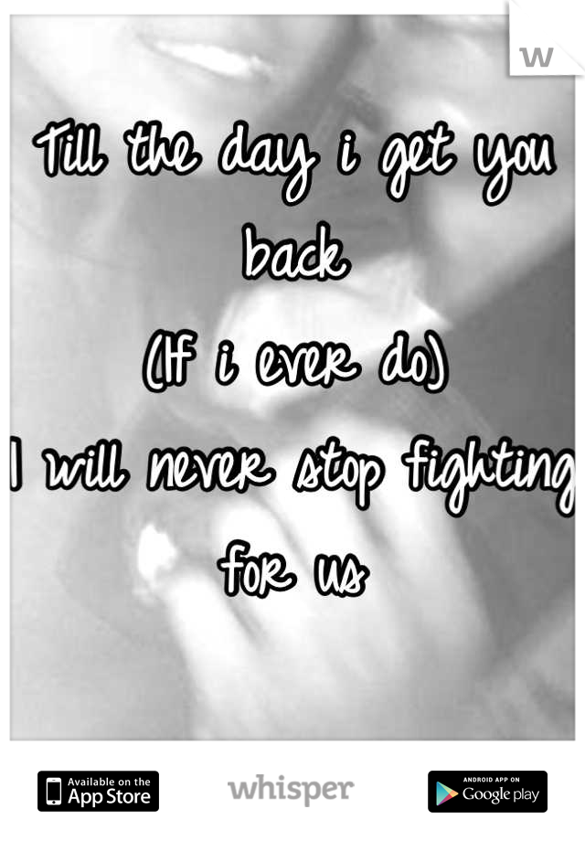 Till the day i get you back (If i ever do)  I will never stop fighting for us