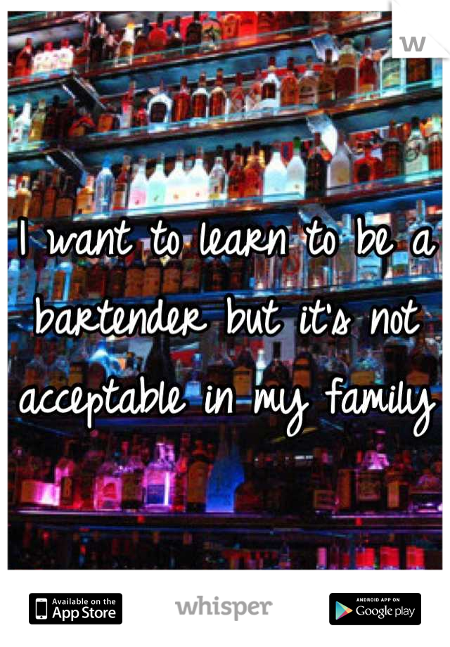 I want to learn to be a bartender but it's not acceptable in my family