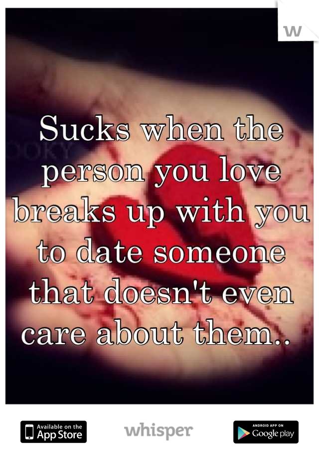 Sucks when the person you love breaks up with you to date someone that doesn't even care about them..