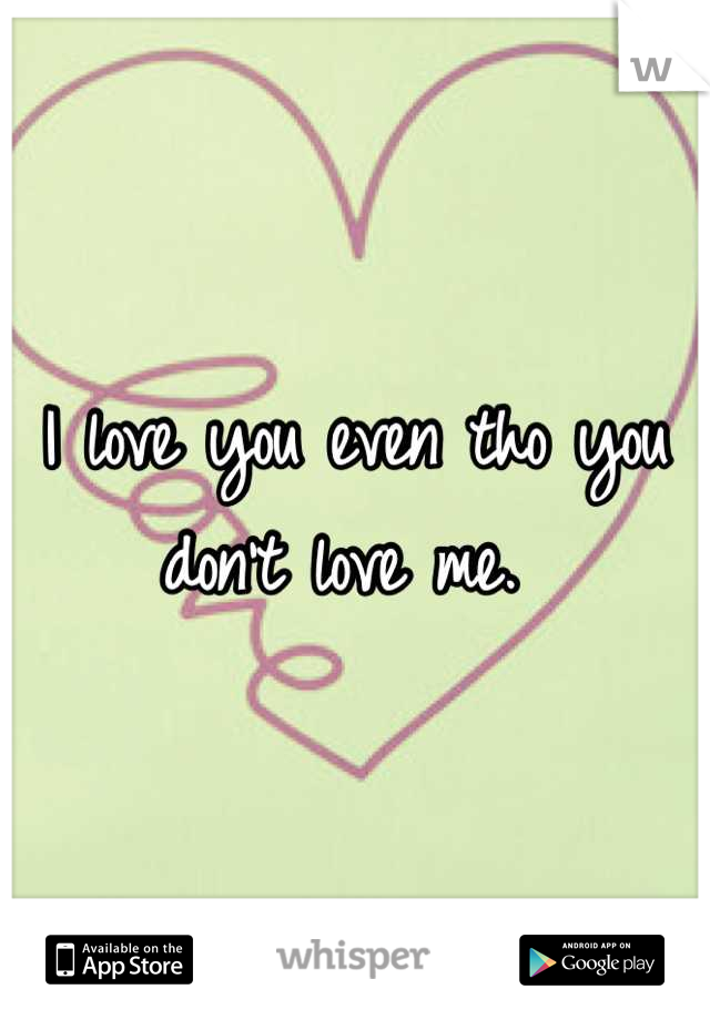 I love you even tho you don't love me.