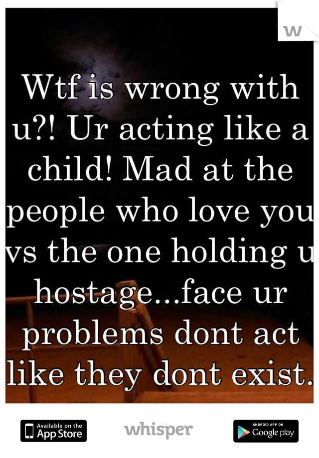 Wtf is wrong with u?! Ur acting like a child! Mad at the people who love you vs the one holding u hostage...face ur problems dont act like they dont exist.