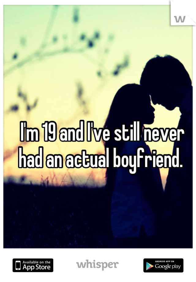 I'm 19 and I've still never had an actual boyfriend.