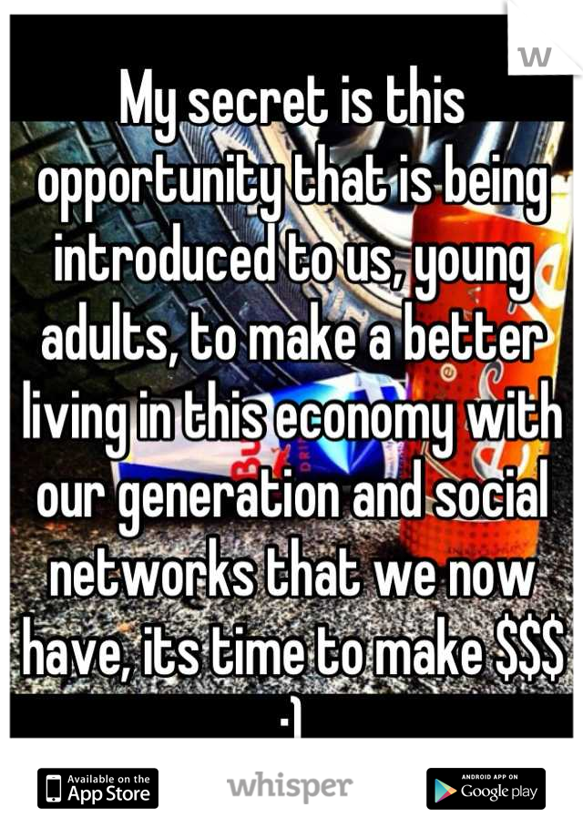 My secret is this opportunity that is being introduced to us, young adults, to make a better living in this economy with our generation and social networks that we now have, its time to make $$$ :)