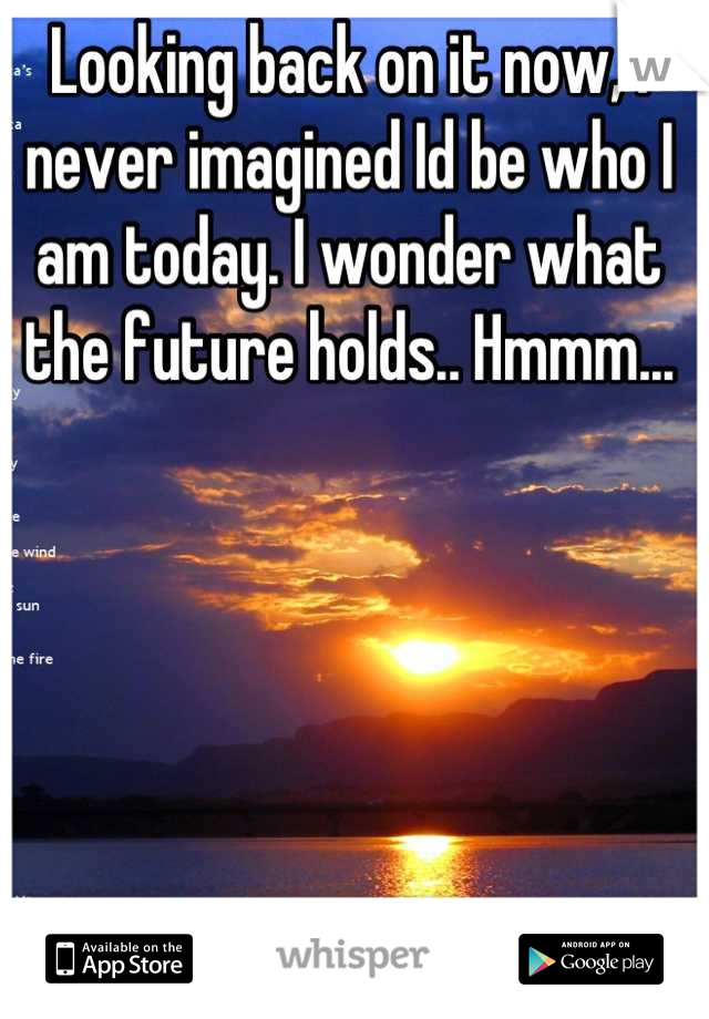 Looking back on it now, I never imagined Id be who I am today. I wonder what the future holds.. Hmmm...