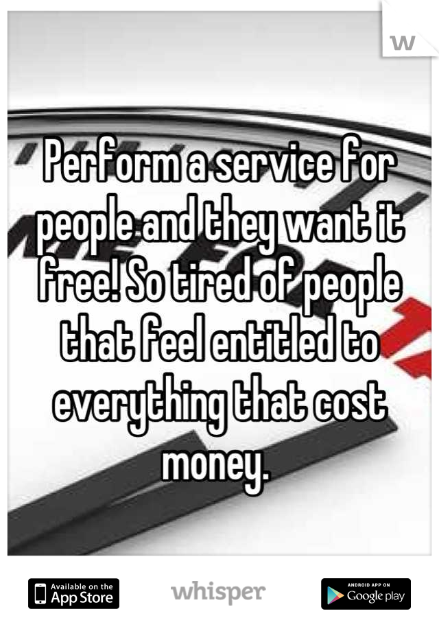 Perform a service for people and they want it free! So tired of people that feel entitled to everything that cost money.