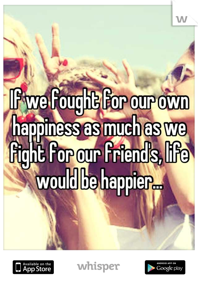 If we fought for our own happiness as much as we fight for our friend's, life would be happier...